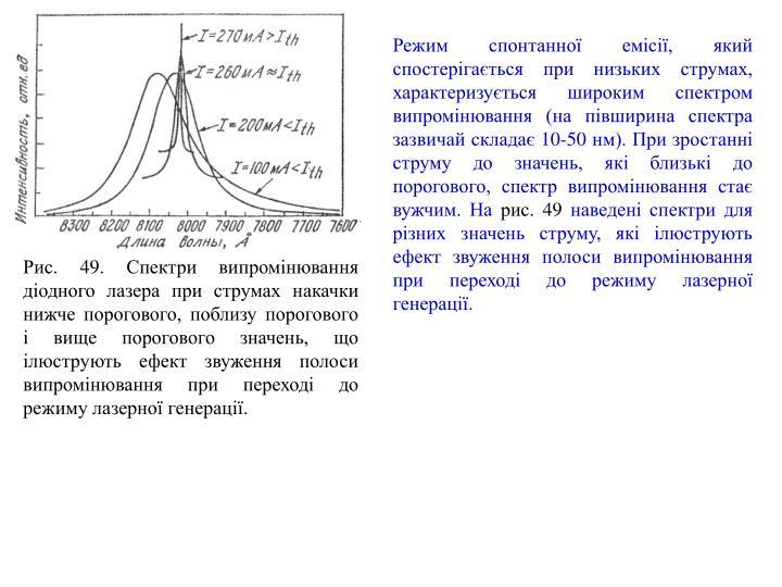 Режим спонтанної емісії, який спостерігається при низьких струмах, характеризується широким спектром випромінювання (на півширина спектра зазвичай складає 10-50 нм). При зростанні струму до значень, які близькі до порогового, спектр випромінювання стає вужчим. На