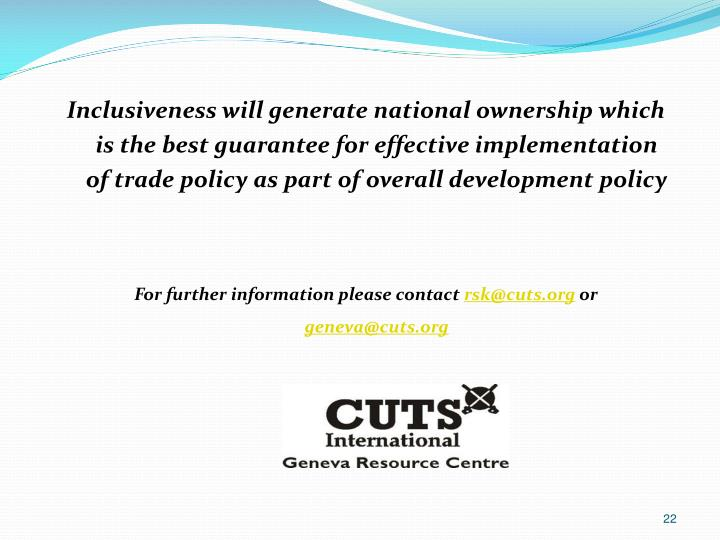 Inclusiveness will generate national ownership which is the best guarantee for effective implementation of trade policy as part of overall development policy