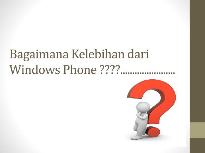 Bagaimana Kelebihan dari Windows Phone ????.......................