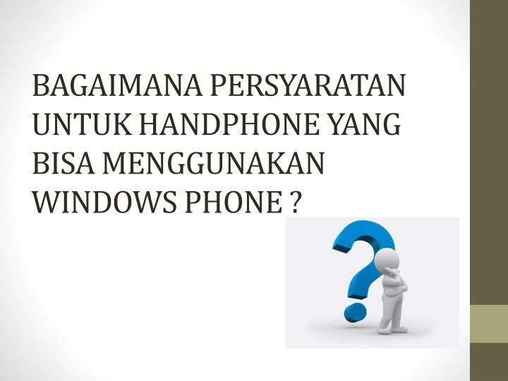 BAGAIMANA PERSYARATAN UNTUK HANDPHONE YANG BISA MENGGUNAKAN WINDOWS PHONE ?