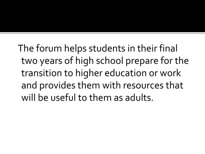The forum helps students in their final two years of high school prepare for the transition to higher education or work and provides them with resources that will be useful to them as adults.