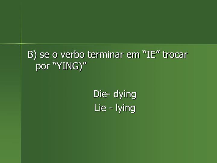 "B) se o verbo terminar em ""IE"" trocar por ""YING)"""