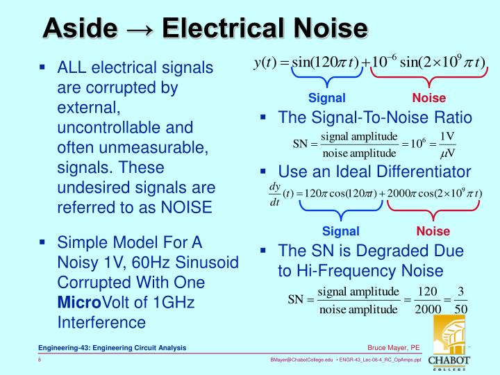 ALL electrical signals are corrupted by external, uncontrollable and often unmeasurable, signals. These undesired signals are referred to as NOISE
