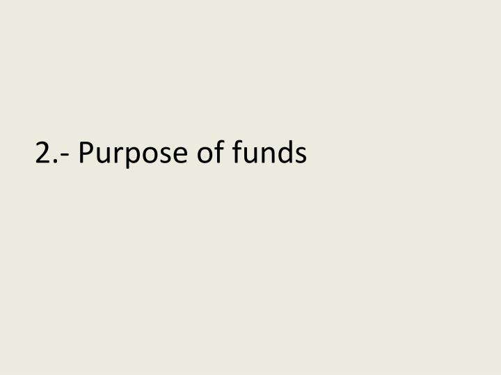 2.- Purpose of funds