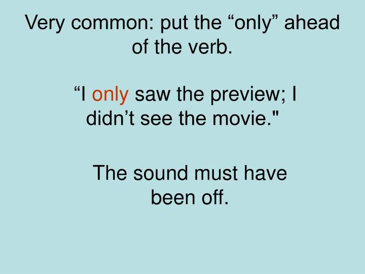 "Very common: put the ""only"" ahead of the verb."
