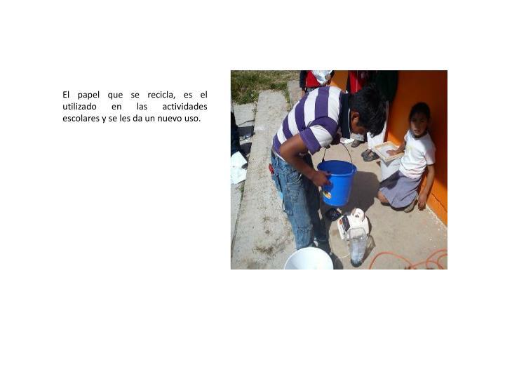 El papel que se recicla, es el utilizado en las actividades escolares y se les da un nuevo uso.