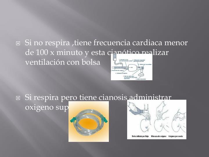 Si no respira ,tiene frecuencia cardiaca menor de 100 x minuto y esta ciantico realizar ventilacin con bolsa