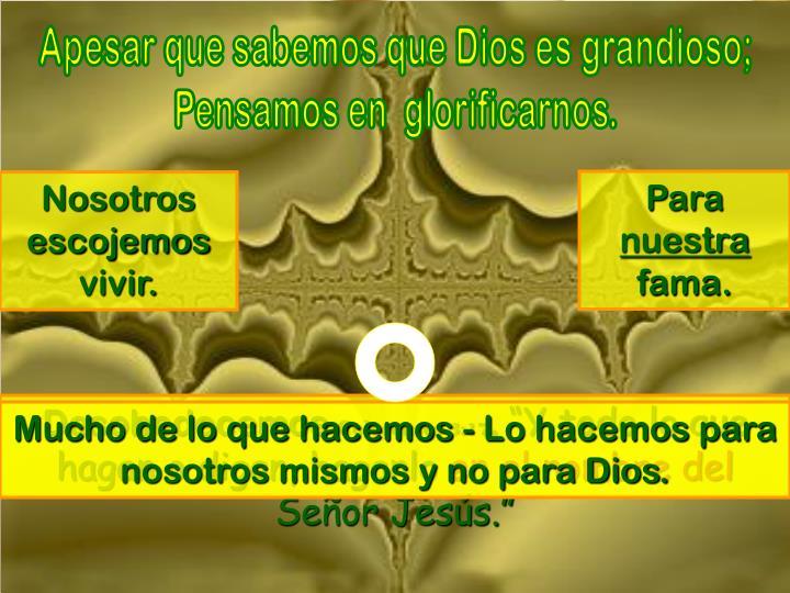Apesar que sabemos que Dios es grandioso;