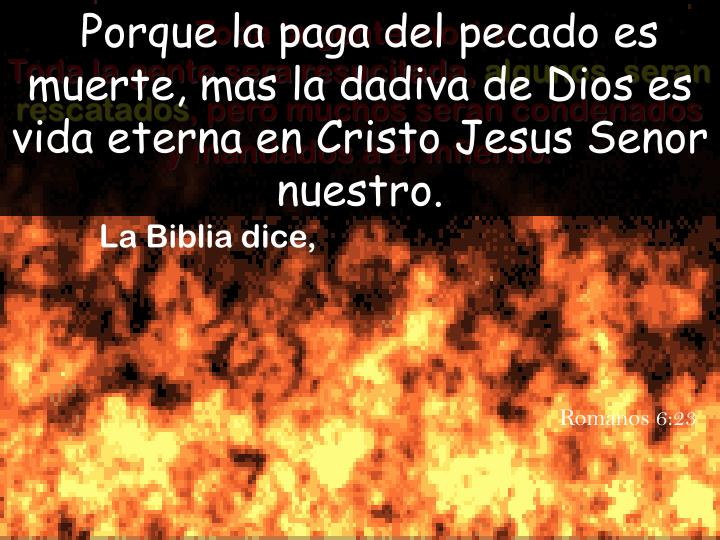Porque la paga del pecado es muerte, mas la dadiva de Dios es vida eterna en Cristo Jesus Senor nuestro.