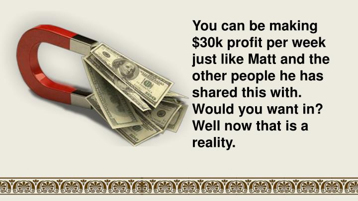 You can be making $30k profit per week just like Matt and the other people he has shared this with.
