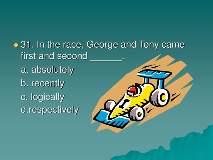 31. In the race, George and Tony came first and second ______.