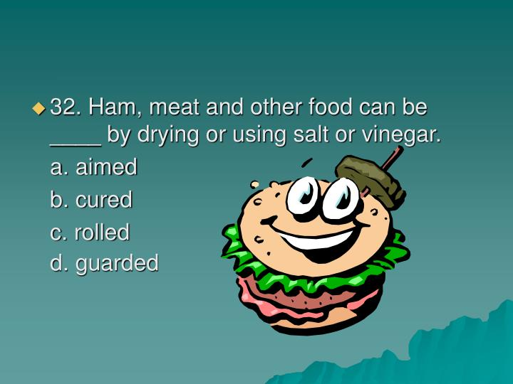 32. Ham, meat and other food can be ____ by drying or using salt or vinegar.