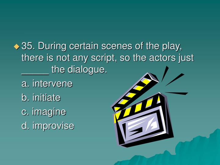 35. During certain scenes of the play, there is not any script, so the actors just _____ the dialogue.