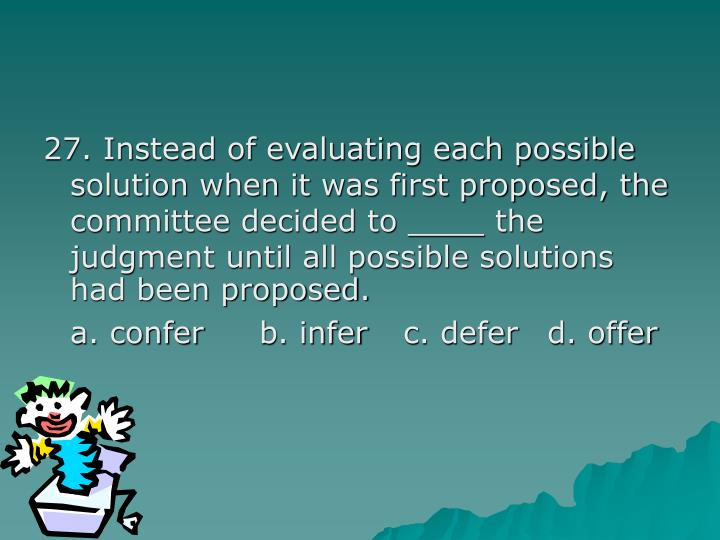 27. Instead of evaluating each possible solution when it was first proposed, the committee decided to ____ the judgment until all possible solutions had been proposed.