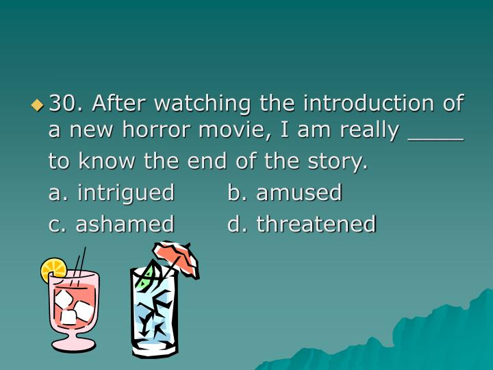 30. After watching the introduction of a new horror movie, I am really ____