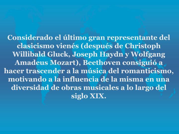 Considerado el ltimo gran representante del clasicismo viens (despus de Christoph Willibald Gluck, Joseph Haydn y Wolfgang Amadeus Mozart), Beethoven consigui a hacer trascender a la msica del romanticismo, motivando a la influencia de la misma en una diversidad de obras musicales a lo largo del siglo XIX.