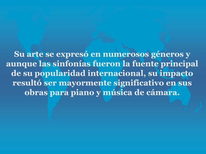 Su arte se expres en numerosos gneros y aunque las sinfonas fueron la fuente principal de su popularidad internacional, su impacto result ser mayormente significativo en sus obras para piano y msica de cmara.