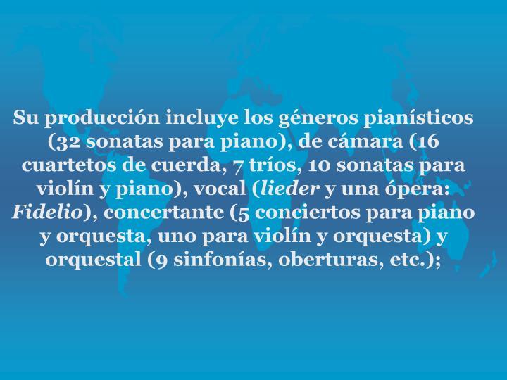 Su produccin incluye los gneros piansticos (32 sonatas para piano), de cmara (16 cuartetos de cuerda, 7 tros, 10 sonatas para violn y piano), vocal (