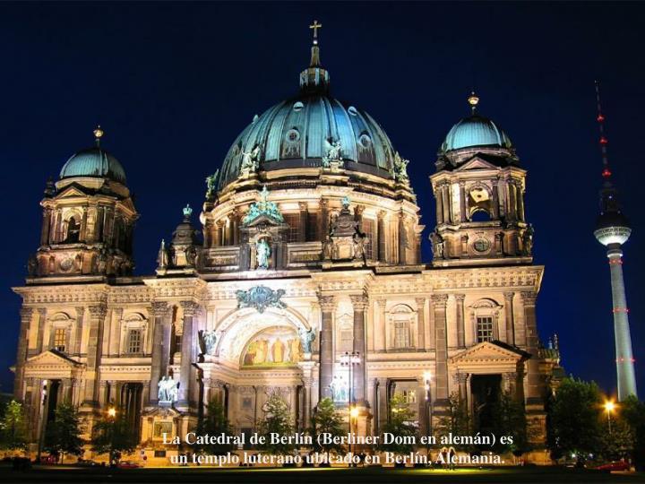 La Catedral de Berln (Berliner Dom en alemn) es un templo luterano ubicado en Berln, Alemania.