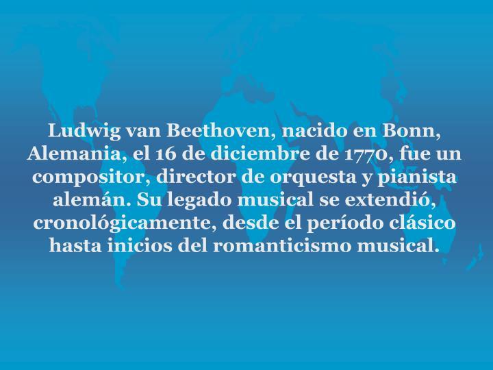 Ludwig van Beethoven, nacido en Bonn, Alemania, el 16 de diciembre de 1770, fue un compositor, director de orquesta y pianista alemn. Su legado musical se extendi, cronolgicamente, desde el perodo clsico hasta inicios del romanticismo musical.