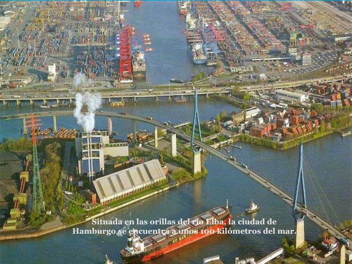Situada en las orillas del ro Elba, la ciudad de Hamburgo se encuentra a unos 100 kilmetros del mar.