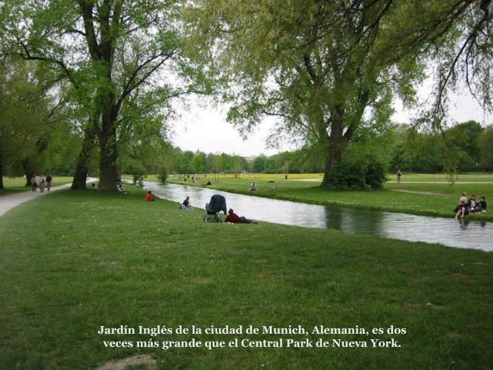 Jardn Ingls de la ciudad de Munich, Alemania, es dos veces ms grande que el Central Park de Nueva York.