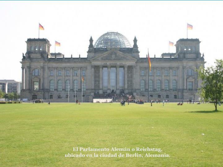 El Parlamento Alemn o Reichstag, ubicado en la ciudad de Berln, Alemania.