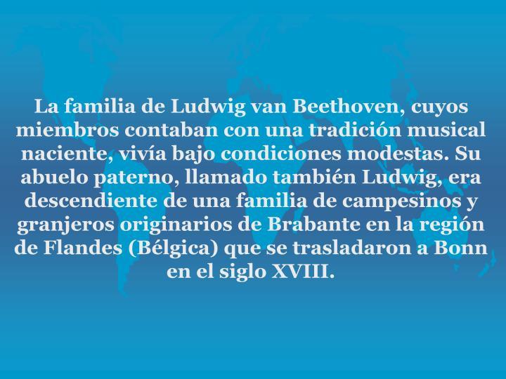 La familia de Ludwig van Beethoven, cuyos miembros contaban con una tradicin musical naciente, viva bajo condiciones modestas. Su abuelo paterno, llamado tambin Ludwig, era descendiente de una familia de campesinos y granjeros originarios de Brabante en la regin de Flandes (Blgica) que se trasladaron a Bonn en el siglo XVIII.