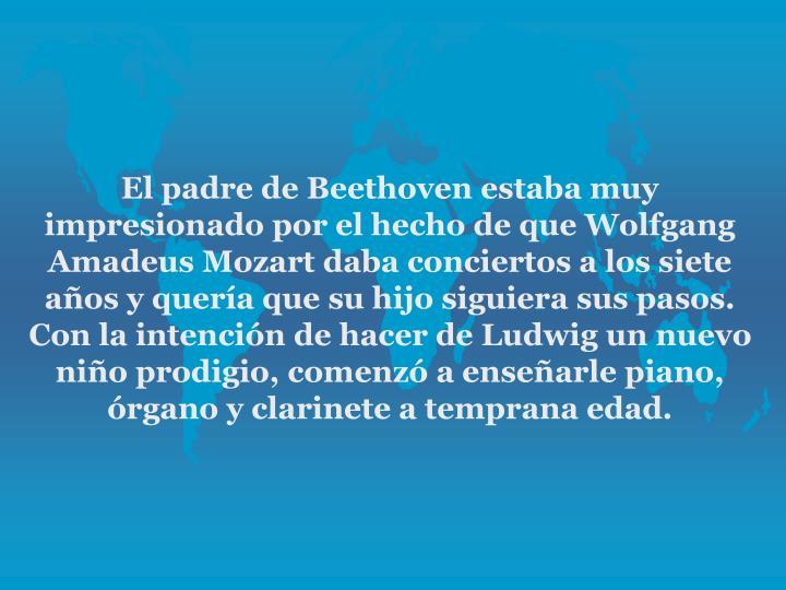 El padre de Beethoven estaba muy impresionado por el hecho de que Wolfgang Amadeus Mozart daba conciertos a los siete aos y quera que su hijo siguiera sus pasos. Con la intencin de hacer de Ludwig un nuevo nio prodigio, comenz a ensearle piano, rgano y clarinete a temprana edad.