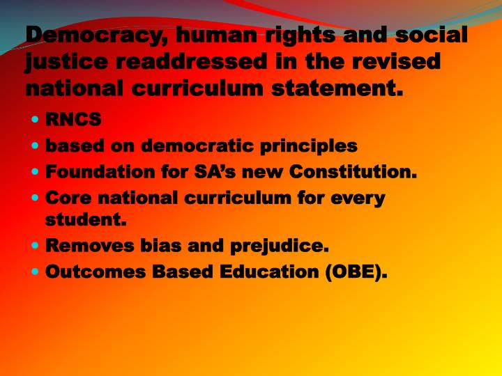 Democracy, human rights and social justice readdressed in the revised national curriculum statement.