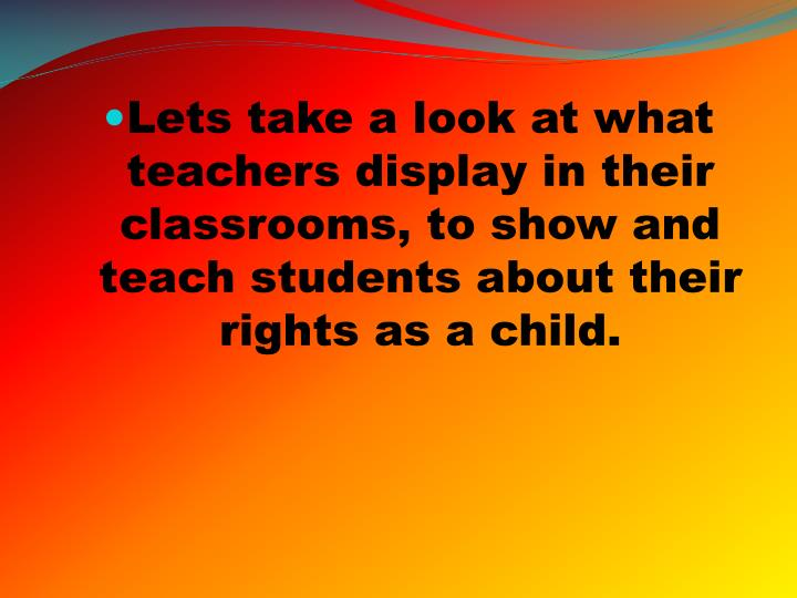 Lets take a look at what teachers display in their classrooms, to show and teach students about their rights as a child.