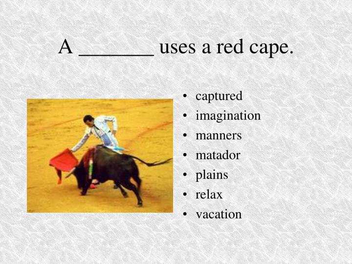 A _______ uses a red cape.