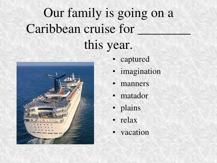 Our family is going on a Caribbean cruise for ________ this year.