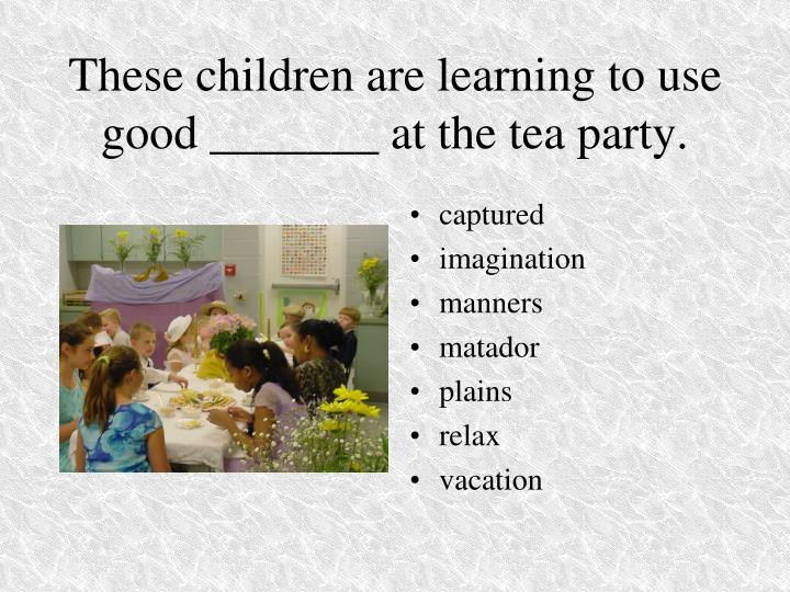 These children are learning to use good _______ at the tea party.