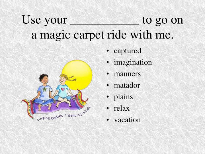 Use your ___________ to go on a magic carpet ride with me.