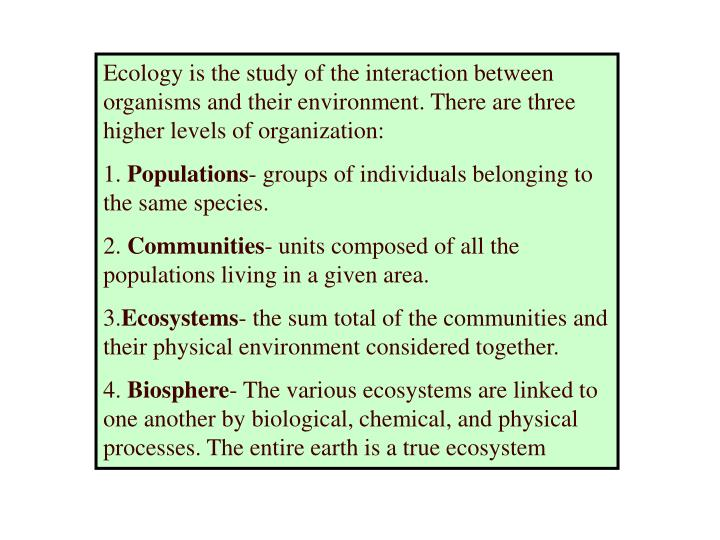 Ecology is the study of the interaction between organisms and their environment. There are three higher levels of organization: