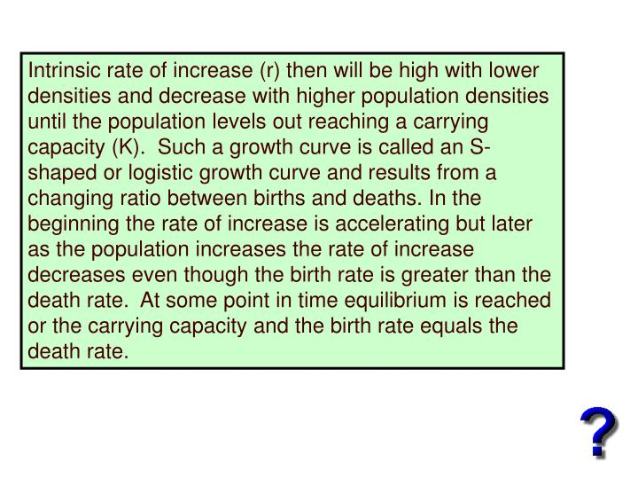 Intrinsic rate of increase (r) then will be high with lower densities and decrease with higher population densities until the population levels out reaching a carrying capacity (K).  Such a growth curve is called an S-shaped or logistic growth curve and results from a changing ratio between births and deaths. In the beginning the rate of increase is accelerating but later as the population increases the rate of increase decreases even though the birth rate is greater than the death rate.  At some point in time equilibrium is reached or the carrying capacity and the birth rate equals the death rate.