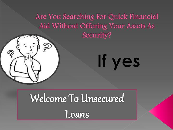 Are you searching for quick financial aid without offering your assets as security
