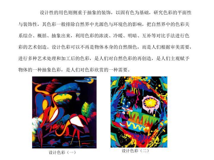 设计性的用色则侧重于抽象的装饰,以固有色为基础,研究色彩的平面性与装饰性,其色彩一般排除自然界中光源色与环境色的影响,把自然界中的色彩关系综合、概括、抽象出来,利用色彩的浓淡、冷暖、明暗、互补等对比手法进行色彩的艺术创造。设计色彩可以不再是物体本身的自然颜色,而是人们根据审美需要,进行多种艺术处理和加工后的色彩,是人们对自然色彩的再创造,是人们主观赋予物体的一种抽象色彩,是人们对色彩欣赏的一种需要。