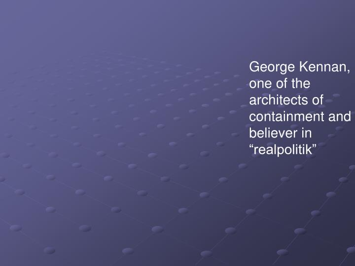 "George Kennan, one of the architects of containment and believer in ""realpolitik"""
