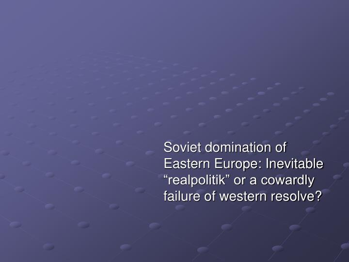 "Soviet domination of Eastern Europe: Inevitable ""realpolitik"" or a cowardly failure of western resolve?"