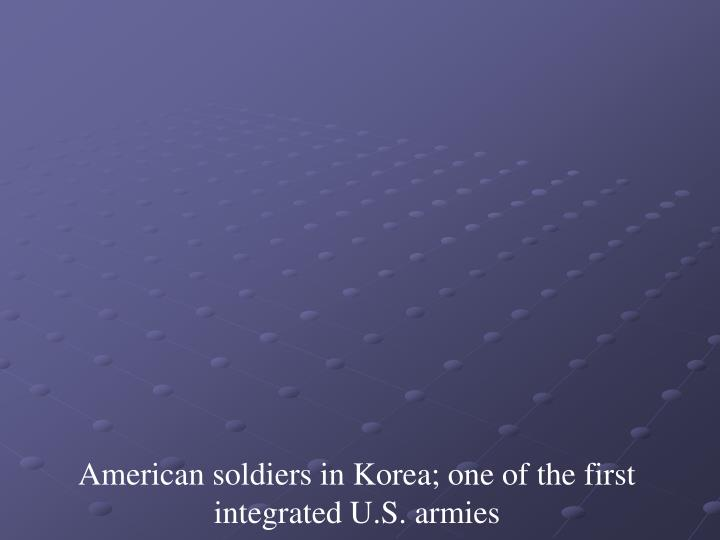 American soldiers in Korea; one of the first integrated U.S. armies
