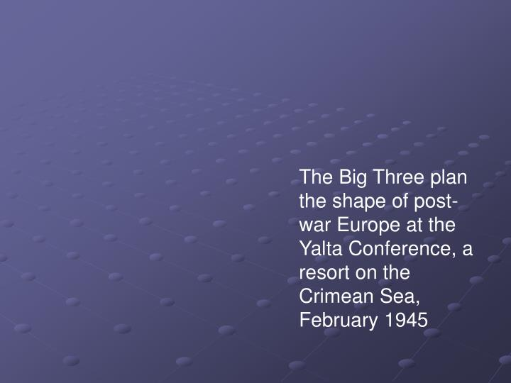 The Big Three plan the shape of post-war Europe at the Yalta Conference, a resort on the Crimean Sea...