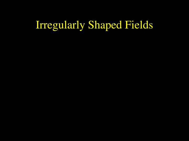 Irregularly Shaped Fields