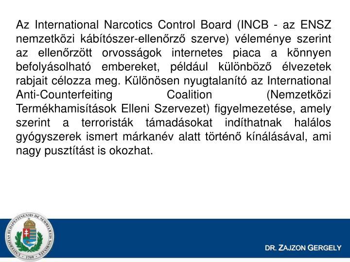 Az International Narcotics Control Board (INCB - az ENSZ nemzetkzi kbtszer-ellenrz szerve) vlemnye szerint az ellenrztt orvossgok internetes piaca a knnyen befolysolhat embereket, pldul klnbz lvezetek rabjait clozza meg. Klnsen nyugtalant az International Anti-Counterfeiting Coalition (Nemzetkzi Termkhamistsok Elleni Szervezet) figyelmezetse, amely szerint a terroristk tmadsokat indthatnak hallos gygyszerek ismert mrkanv alatt trtn knlsval, ami nagy puszttst is okozhat.