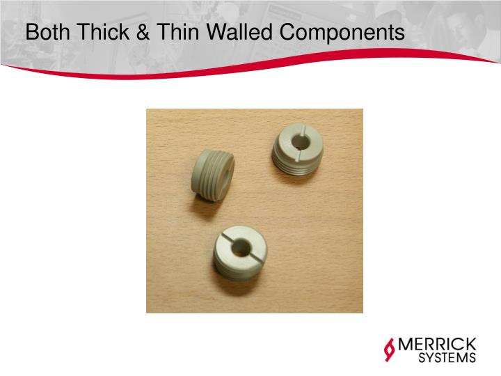 Both Thick & Thin Walled Components