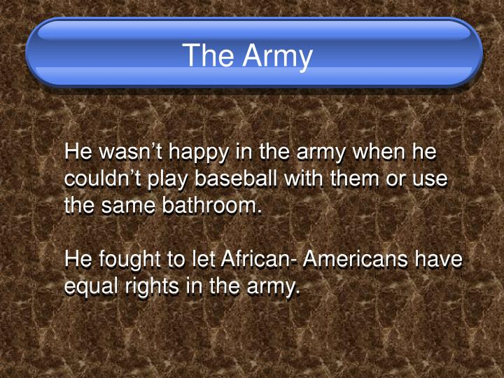 He wasn't happy in the army when he couldn't play baseball with them or use the same bathroom.