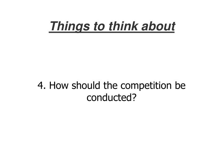 4. How should the competition be conducted?
