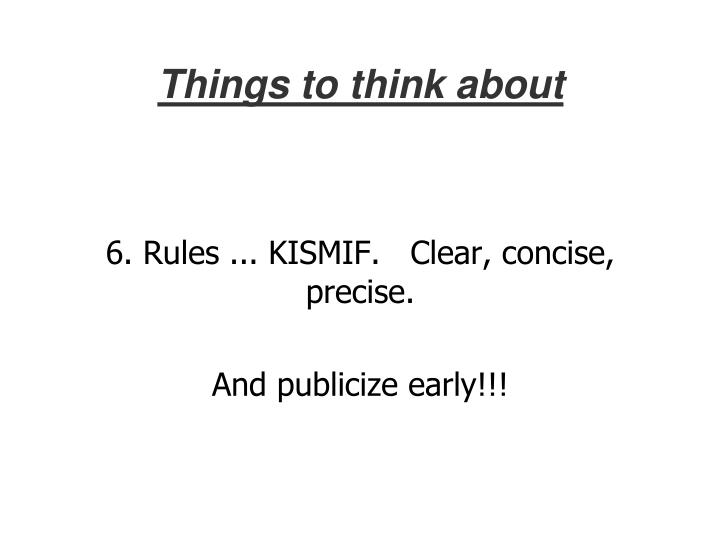 6. Rules ... KISMIF.   Clear, concise, precise.
