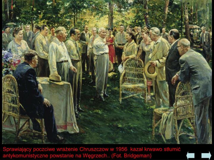 Sprawiający poczciwe wrażenie Chruszczow w 1956  kazał krwawo stłumić antykomunistyczne powstanie na Węgrzech.. (Fot. Bridgeman)